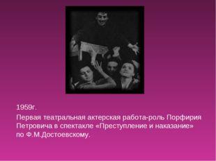 1959г. Первая театральная актерская работа-роль Порфирия Петровича в спектакл