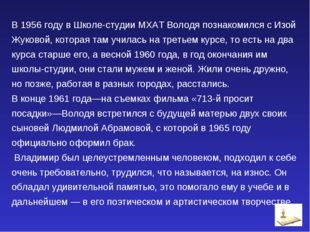 В 1956 году в Школе-студии МХАТ Володя познакомился с Изой Жуковой, которая т