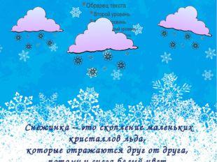 Снежинка – это скопление маленьких кристаллов льда, которые отражаются друг