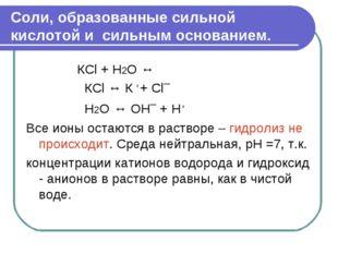 Соли, образованные сильной кислотой и сильным основанием. КСl + H2O ↔ КСl ↔