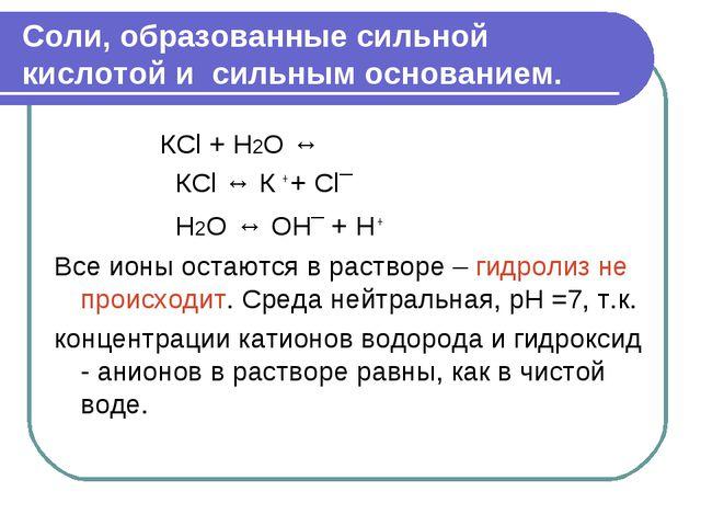 Соли, образованные сильной кислотой и сильным основанием. КСl + H2O ↔ КСl ↔...