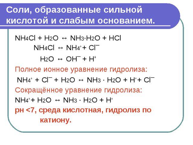 Соли, образованные сильной кислотой и слабым основанием. NH4Cl + H2O ↔ NH3·H2...