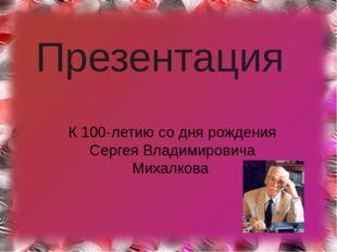 Презентация К 100-летию со дня рождения Сергея Владимировича Михалкова