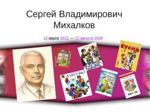 Сергей Владимирович Михалков 13марта1913,—27 августа2009