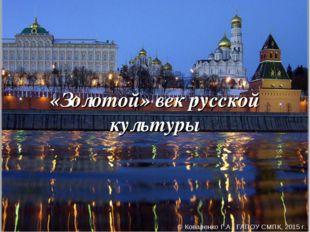 «Золотой» век русской культуры ©Коваленко Г.А., ГАПОУ СМПК, 2015 г.