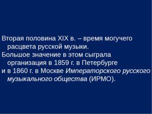 Вторая половина ХIХ в. – время могучего расцвета русской музыки. Большое знач