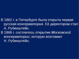В 1862 г. в Петербурге была открыта первая русская консерватория. Её директор