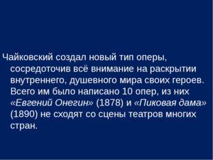 Чайковский создал новый тип оперы, сосредоточив всё внимание на раскрытии вну