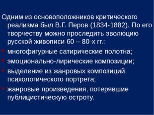 Одним из основоположников критического реализма был В.Г. Перов (1834-1882). П
