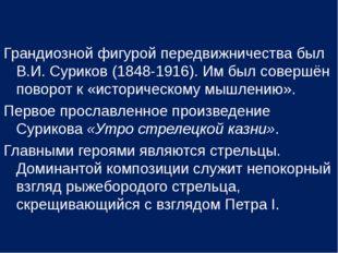 Грандиозной фигурой передвижничества был В.И. Суриков (1848-1916). Им был сов