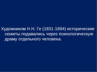 Художником Н.Н. Ге (1831-1894) исторические сюжеты подавались через психологи