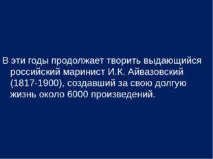 В эти годы продолжает творить выдающийся российский маринист И.К. Айвазовский