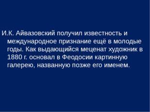 И.К. Айвазовский получил известность и международное признание ещё в молодые