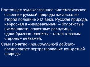 Настоящее художественное систематическое освоение русской природы началось во