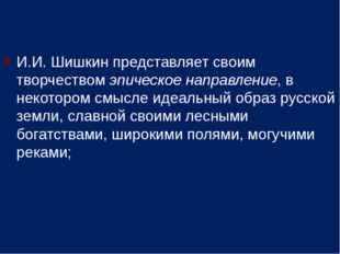 И.И. Шишкин представляет своим творчеством эпическое направление, в некотором