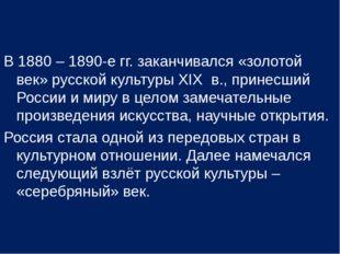 В 1880 – 1890-е гг. заканчивался «золотой век» русской культуры XIX в., прине