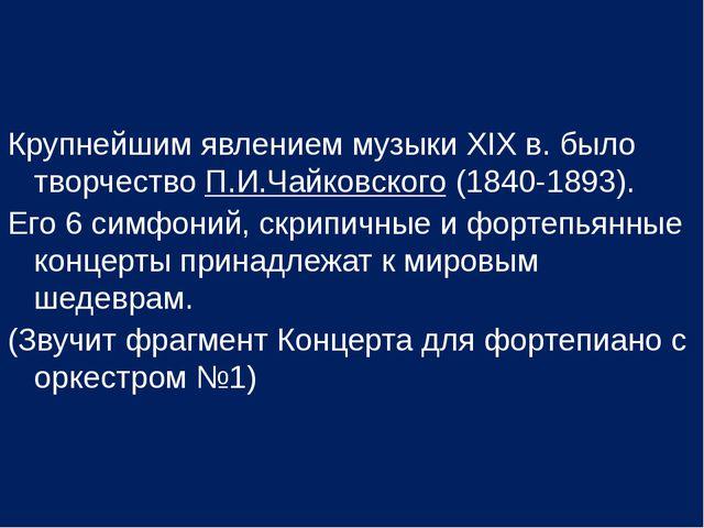 Крупнейшим явлением музыки ХIХ в. было творчество П.И.Чайковского (1840-1893)...