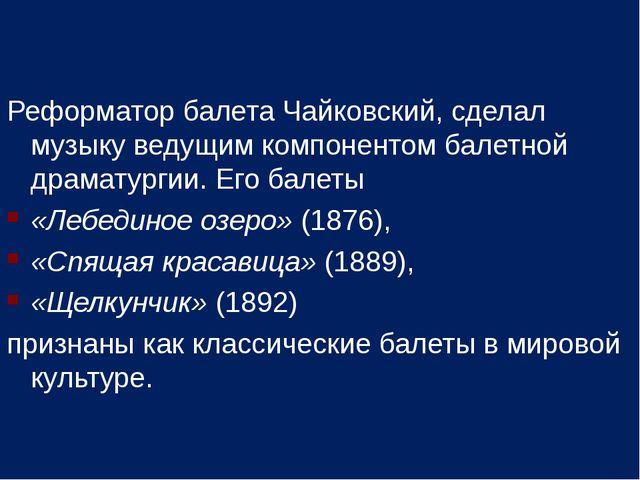 Реформатор балета Чайковский, сделал музыку ведущим компонентом балетной драм...