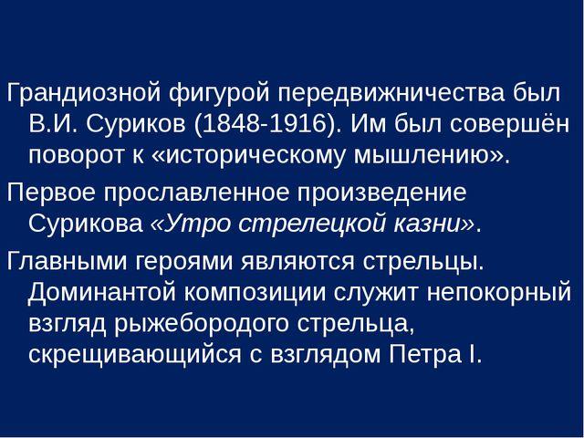 Грандиозной фигурой передвижничества был В.И. Суриков (1848-1916). Им был сов...