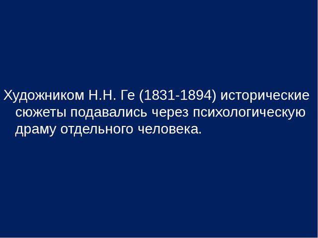 Художником Н.Н. Ге (1831-1894) исторические сюжеты подавались через психологи...