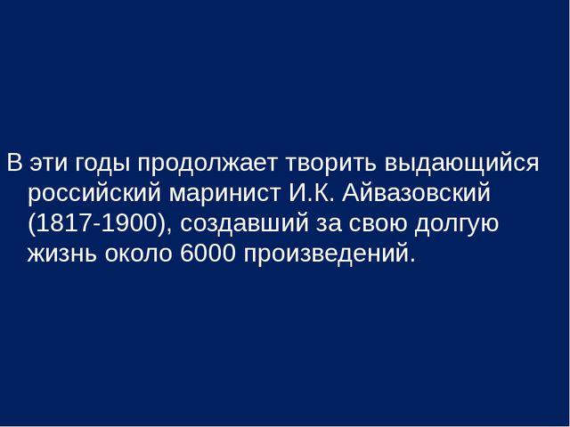 В эти годы продолжает творить выдающийся российский маринист И.К. Айвазовский...