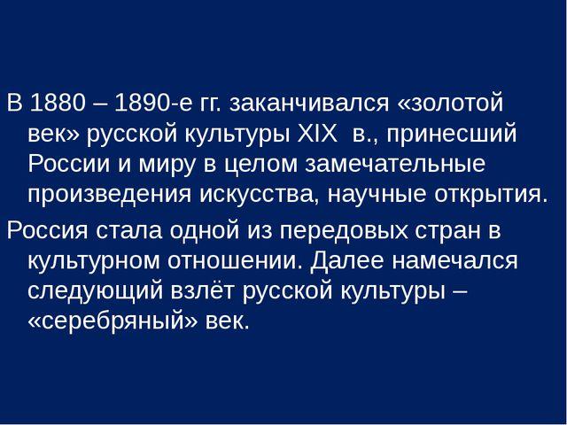 В 1880 – 1890-е гг. заканчивался «золотой век» русской культуры XIX в., прине...