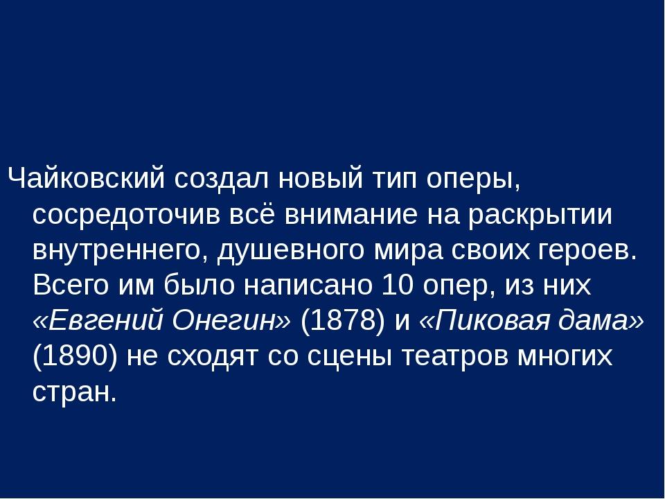 Чайковский создал новый тип оперы, сосредоточив всё внимание на раскрытии вну...