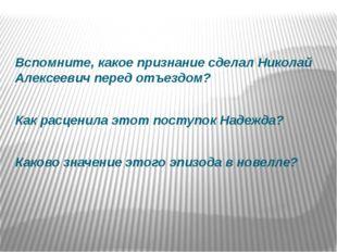 Вспомните, какое признание сделал Николай Алексеевич перед отъездом? Как расц