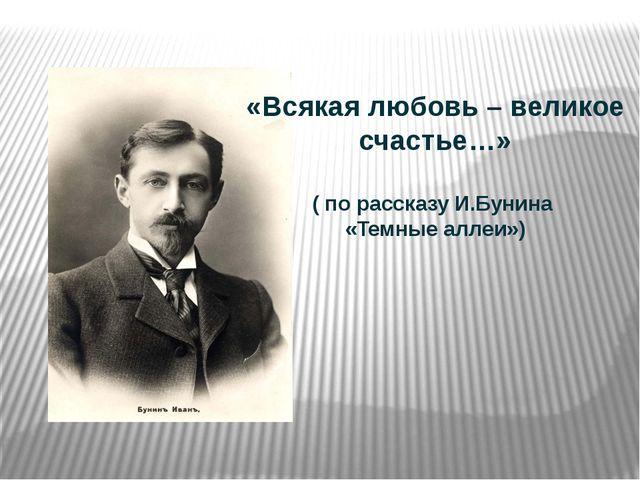 «Всякая любовь – великое счастье…» ( по рассказу И.Бунина «Темные аллеи»)