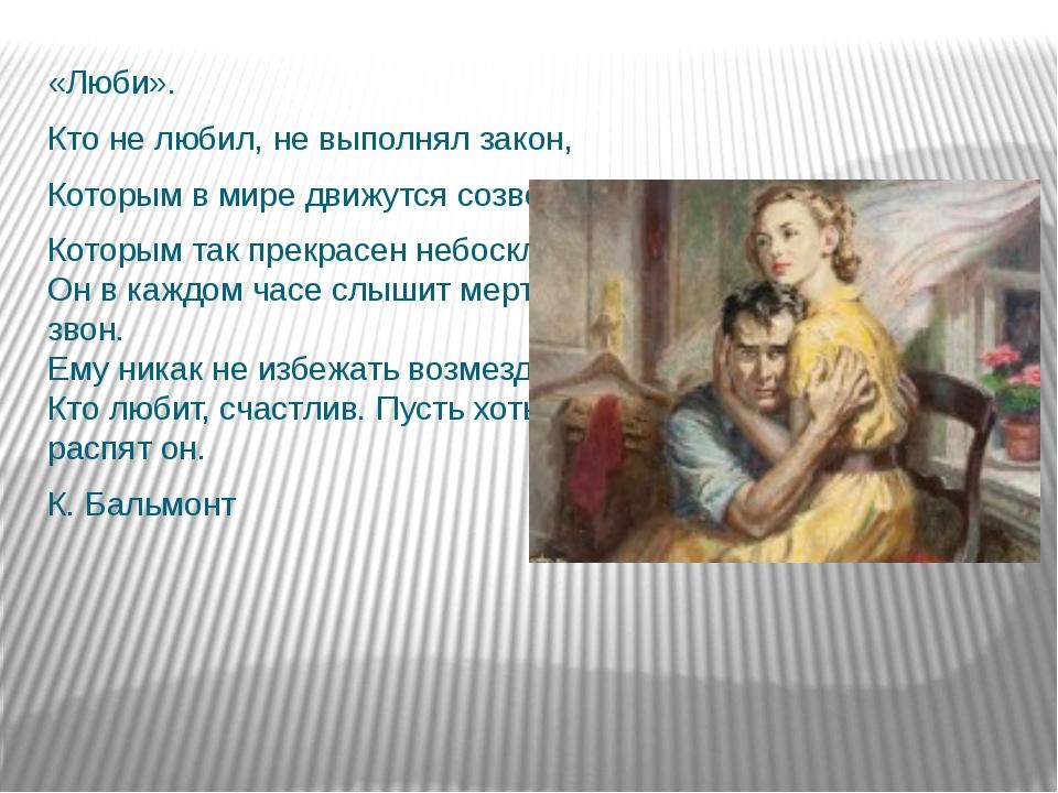 «Люби». Кто не любил, не выполнял закон, Которым в мире движутся созвездья, К...