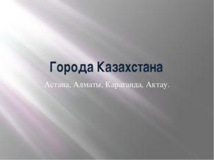 Города Казахстана Астана, Алматы, Караганда, Актау.