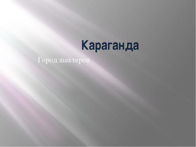 Караганда Город шахтеров