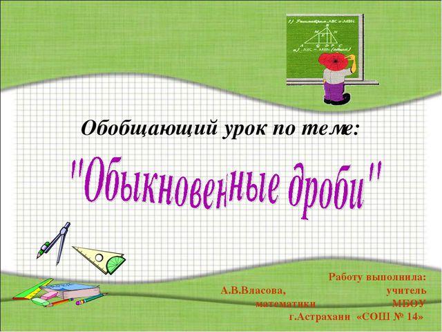 Обобщающий урок по теме: * Работу выполнила: А.В.Власова, учитель математики...