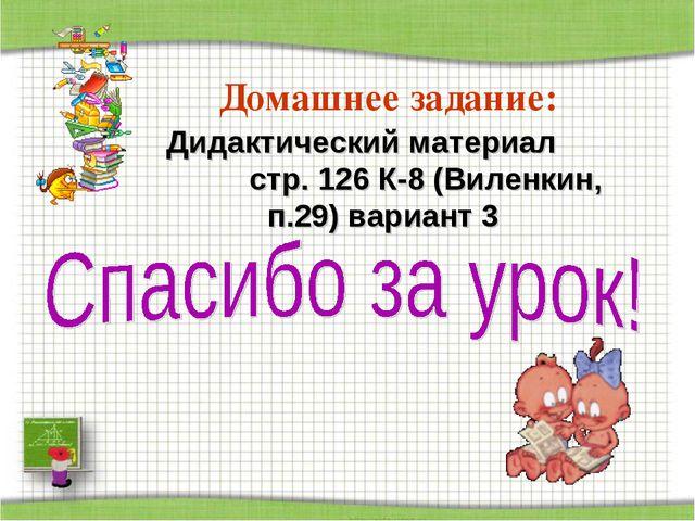 Домашнее задание: Дидактический материал стр. 126 К-8 (Виленкин, п.29) вариан...