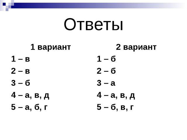 Ответы 1 вариант 1 – в 2 – в 3 – б 4 – а, в, д 5 – а, б, г 2 вариант 1 – б 2...