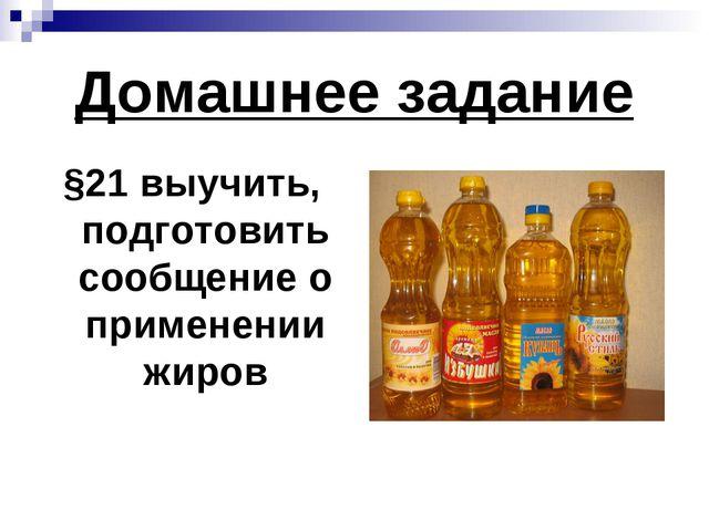 Домашнее задание §21 выучить, подготовить сообщение о применении жиров
