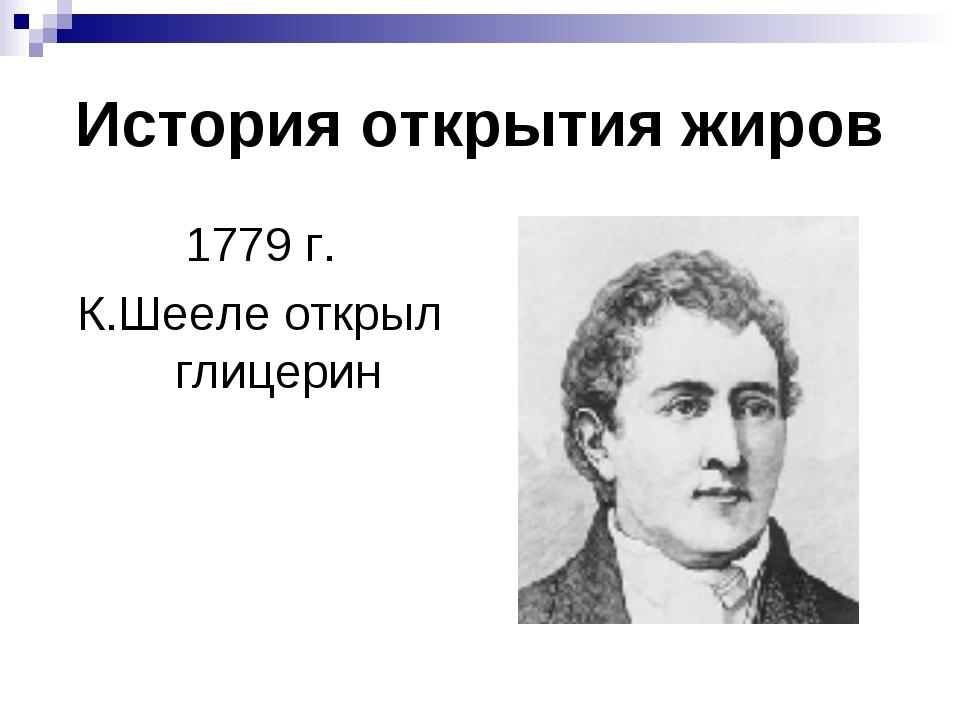 История открытия жиров 1779 г. К.Шееле открыл глицерин