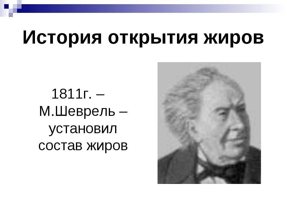 История открытия жиров 1811г. – М.Шеврель – установил состав жиров
