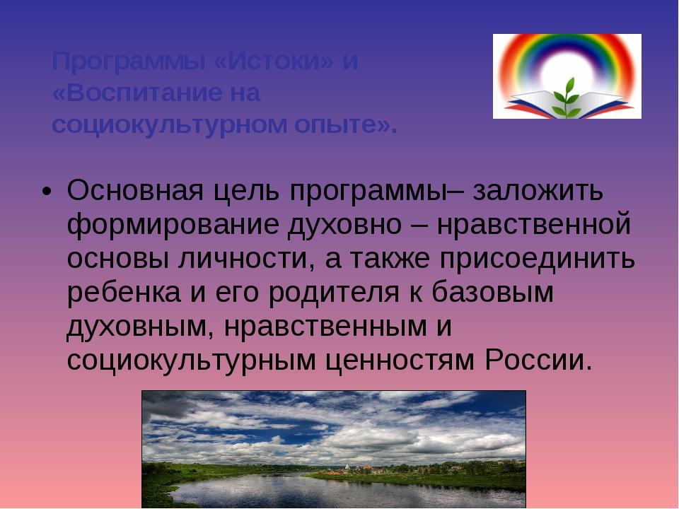 Основная цель программы–заложить формирование духовно – нравственной основы...