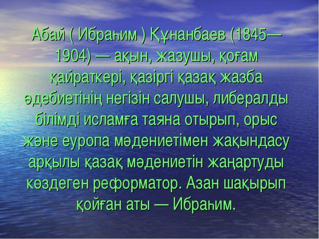 Абай ( Ибраһим ) Құнанбаев (1845—1904) — ақын, жазушы, қоғам қайраткері, қазі...