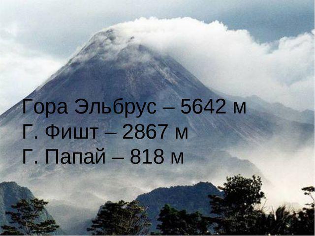 Гора Эльбрус – 5642 м Г. Фишт – 2867 м Г. Папай – 818 м