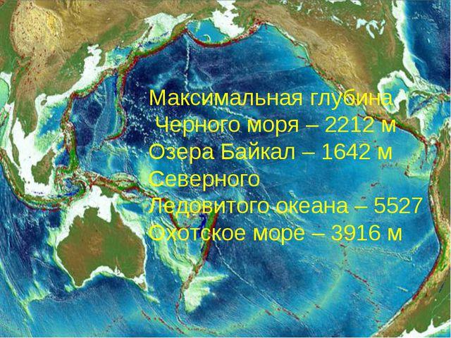 Максимальная глубина Черного моря – 2212 м Озера Байкал – 1642 м Северного Ле...