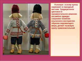 Лыковую основу куклы наряжают в народный костюм. Традиционное цветовое и орн
