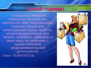Узнай термин Гражданин, имеющий намерение заказать или приобрести либо заказы