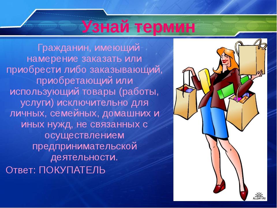 Узнай термин Гражданин, имеющий намерение заказать или приобрести либо заказы...