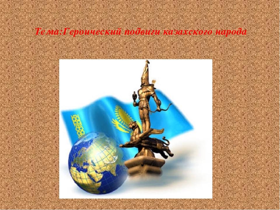 Тема:Героический подвиги казахского народа
