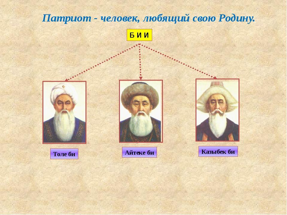 Толе би Казыбек би Айтеке би Б И И Патриот - человек, любящий свою Родину.