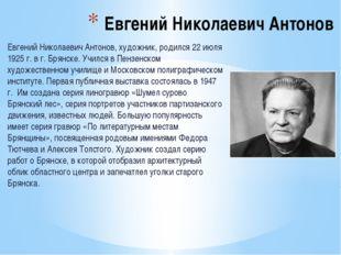 Евгений Николаевич Антонов, художник, родился 22 июля 1925 г. в г. Брянске. У