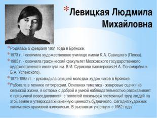 Левицкая Людмила Михайловна Родилась 5 февраля 1951 года в Брянске. 1973 г. -