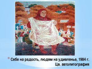 Себе на радость, людям на удивленье, 1984 г. Цв. автолитография